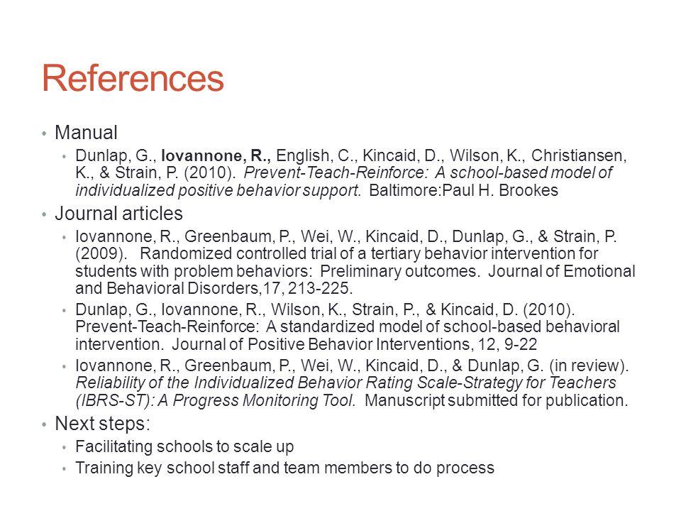 References Manual Dunlap, G., Iovannone, R., English, C., Kincaid, D., Wilson, K., Christiansen, K., & Strain, P. (2010). Prevent-Teach-Reinforce: A s