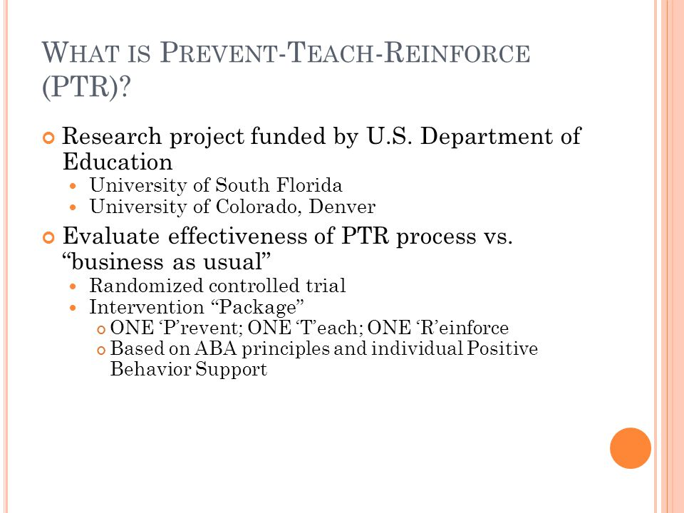 W HAT IS P REVENT -T EACH -R EINFORCE (PTR)? Research project funded by U.S. Department of Education University of South Florida University of Colorad