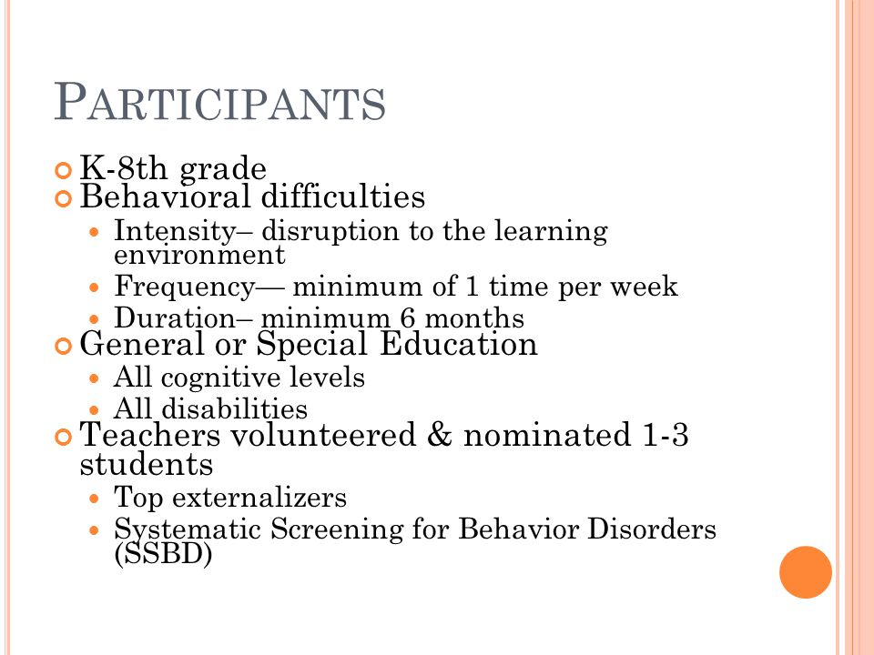 P ARTICIPANTS K-8th grade Behavioral difficulties Intensity– disruption to the learning environment Frequency— minimum of 1 time per week Duration– mi