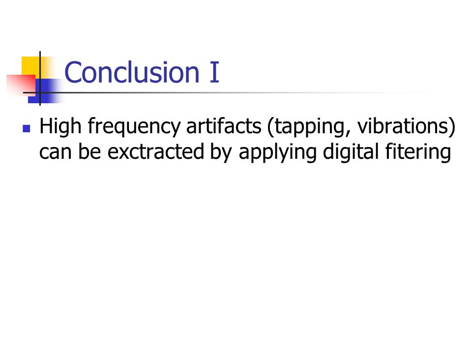 Conclusion I High frequency artifacts (tapping, vibrations) can be exctracted by applying digital fitering