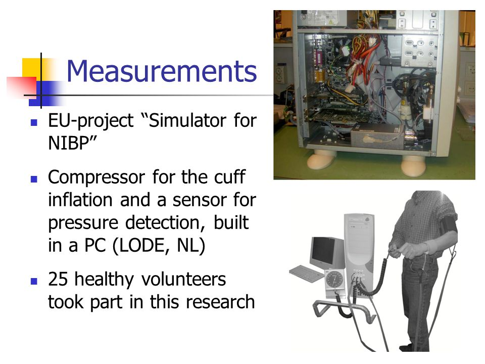 Measurements EU-project Simulator for NIBP Compressor for the cuff inflation and a sensor for pressure detection, built in a PC (LODE, NL) 25 healthy volunteers took part in this research