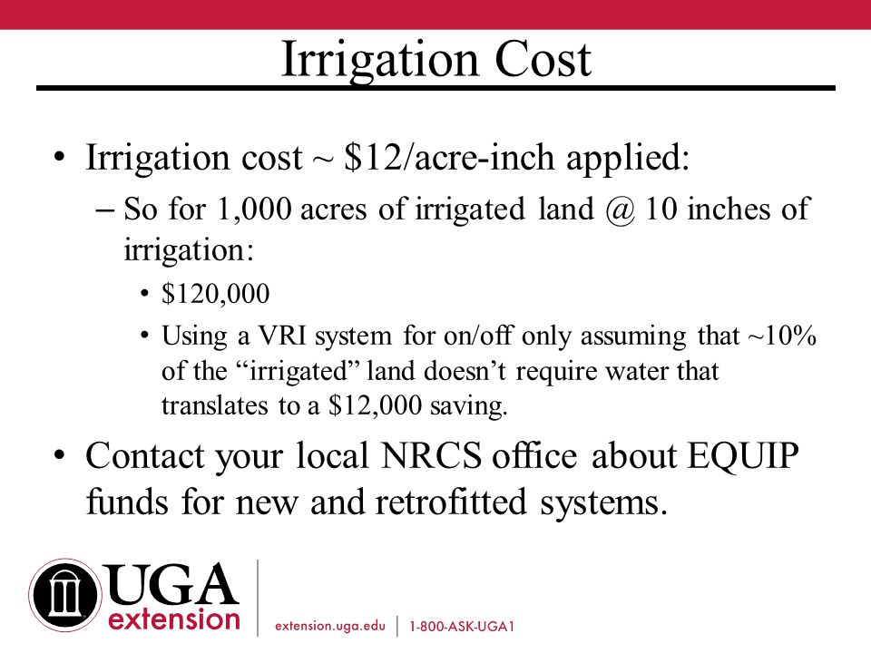 Irrigation Cost Irrigation cost ~ $12/acre-inch applied: – So for 1,000 acres of irrigated land @ 10 inches of irrigation: $120,000 Using a VRI system for on/off only assuming that ~10% of the irrigated land doesn't require water that translates to a $12,000 saving.