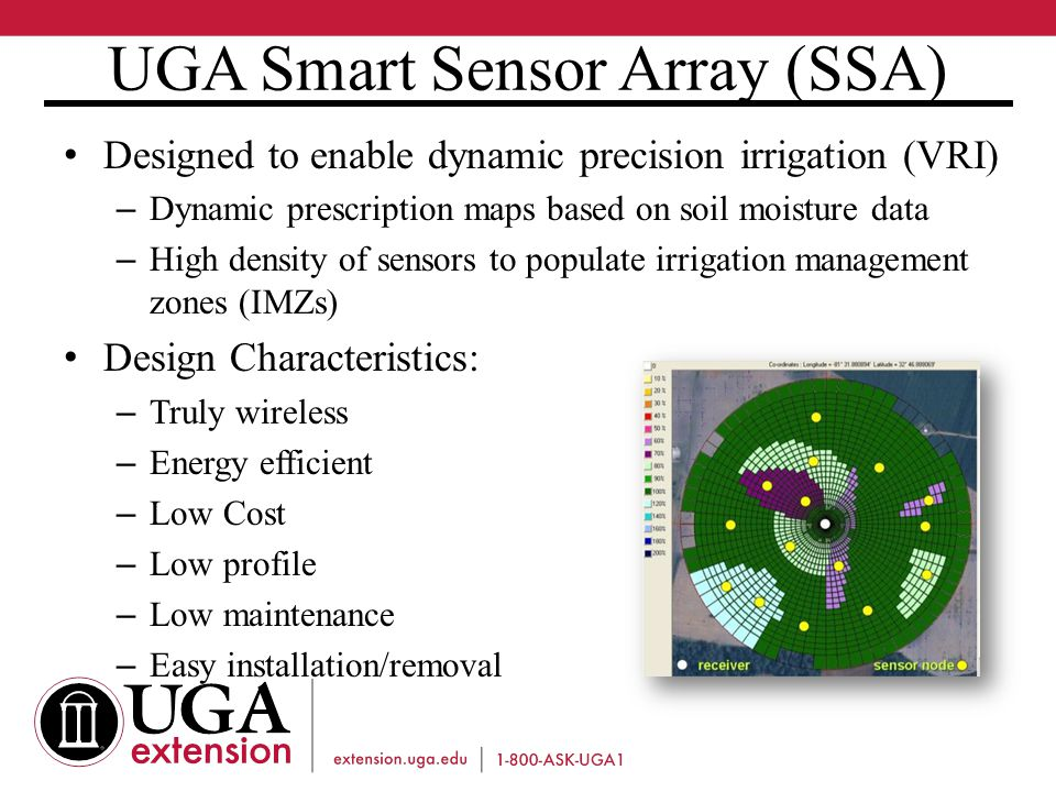 UGA Smart Sensor Array (SSA) Designed to enable dynamic precision irrigation (VRI) – Dynamic prescription maps based on soil moisture data – High density of sensors to populate irrigation management zones (IMZs) Design Characteristics: – Truly wireless – Energy efficient – Low Cost – Low profile – Low maintenance – Easy installation/removal