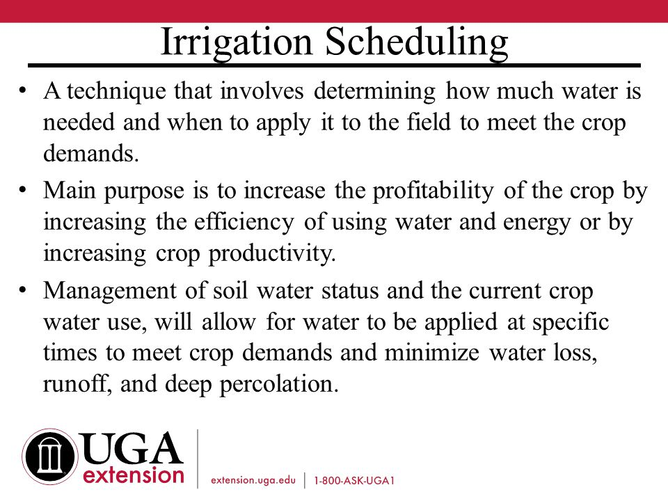 Irrigation Scheduling A technique that involves determining how much water is needed and when to apply it to the field to meet the crop demands.