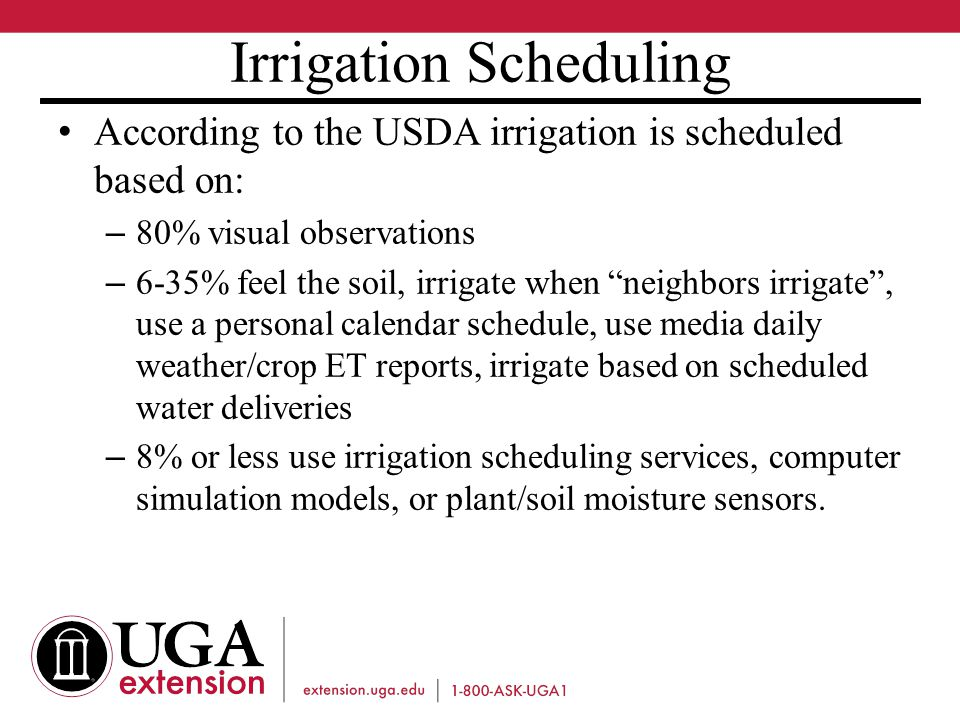 Irrigation Scheduling According to the USDA irrigation is scheduled based on: – 80% visual observations – 6-35% feel the soil, irrigate when neighbors irrigate , use a personal calendar schedule, use media daily weather/crop ET reports, irrigate based on scheduled water deliveries – 8% or less use irrigation scheduling services, computer simulation models, or plant/soil moisture sensors.