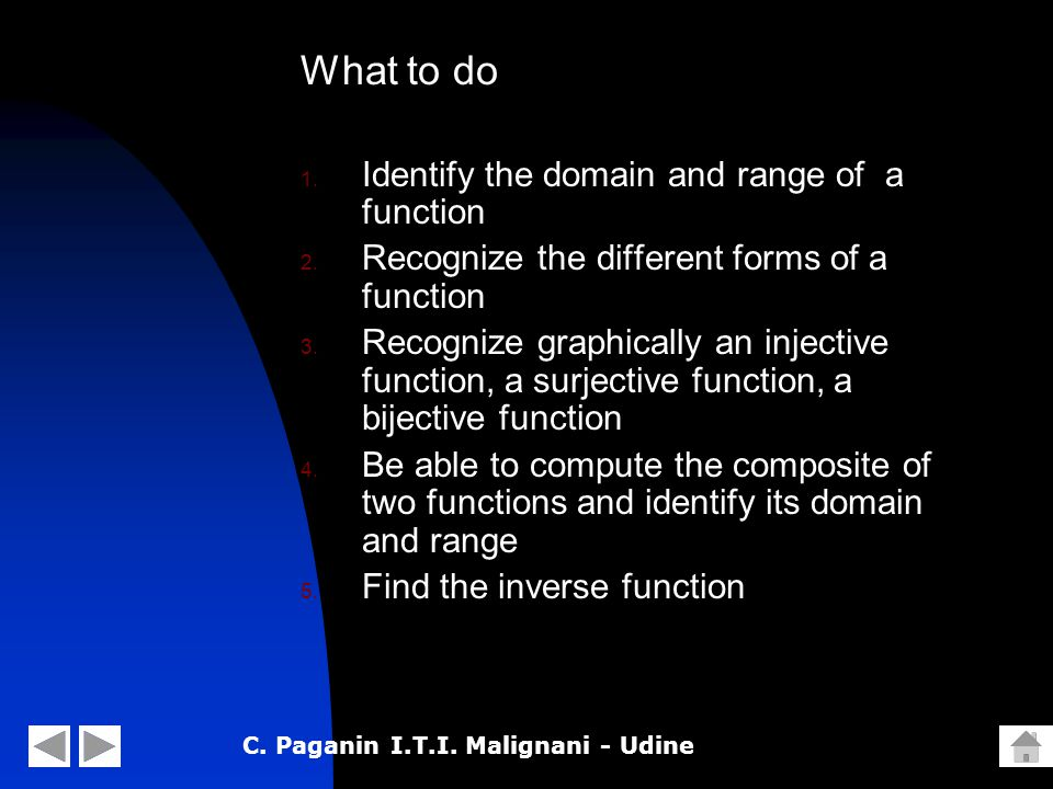 C. Paganin I.T.I. Malignani - Udine What to do 1. Identify the domain and range of a function 2. Recognize the different forms of a function 3. Recogn