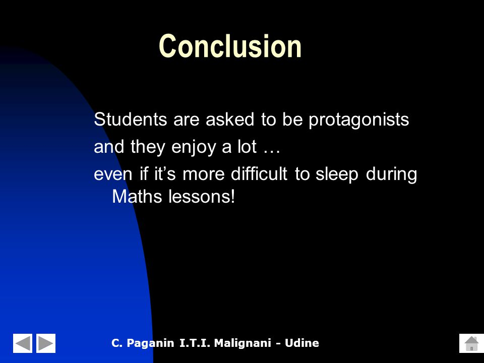 C. Paganin I.T.I. Malignani - Udine Conclusion Students are asked to be protagonists and they enjoy a lot … even if it's more difficult to sleep durin