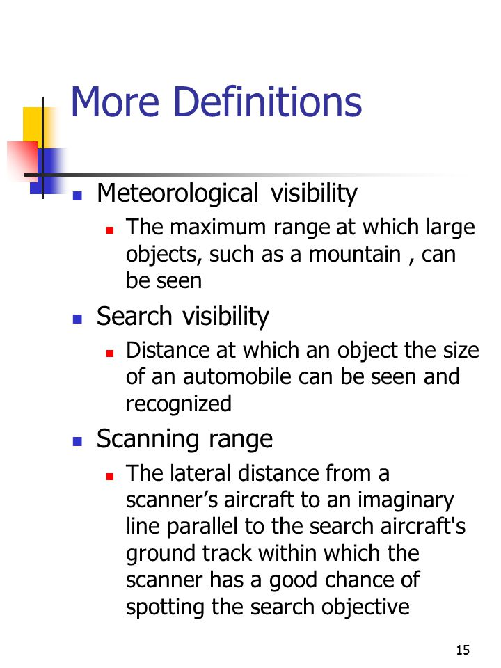 15 More Definitions Meteorological visibility The maximum range at which large objects, such as a mountain, can be seen Search visibility Distance at which an object the size of an automobile can be seen and recognized Scanning range The lateral distance from a scanner's aircraft to an imaginary line parallel to the search aircraft s ground track within which the scanner has a good chance of spotting the search objective