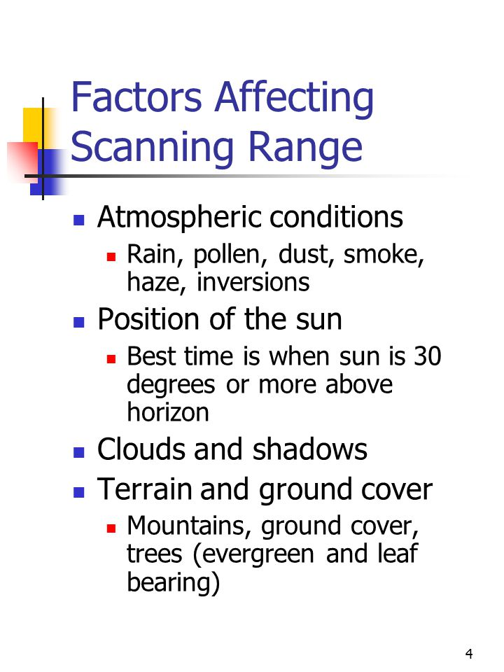 4 Factors Affecting Scanning Range Atmospheric conditions Rain, pollen, dust, smoke, haze, inversions Position of the sun Best time is when sun is 30 degrees or more above horizon Clouds and shadows Terrain and ground cover Mountains, ground cover, trees (evergreen and leaf bearing)