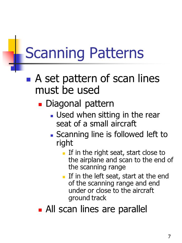 7 Scanning Patterns A set pattern of scan lines must be used Diagonal pattern Used when sitting in the rear seat of a small aircraft Scanning line is followed left to right If in the right seat, start close to the airplane and scan to the end of the scanning range If in the left seat, start at the end of the scanning range and end under or close to the aircraft ground track All scan lines are parallel