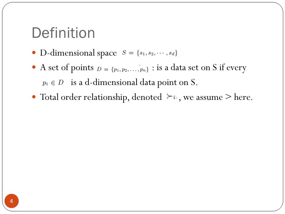 Definition D-dimensional space A set of points : is a data set on S if every is a d-dimensional data point on S. Total order relationship, denoted, we