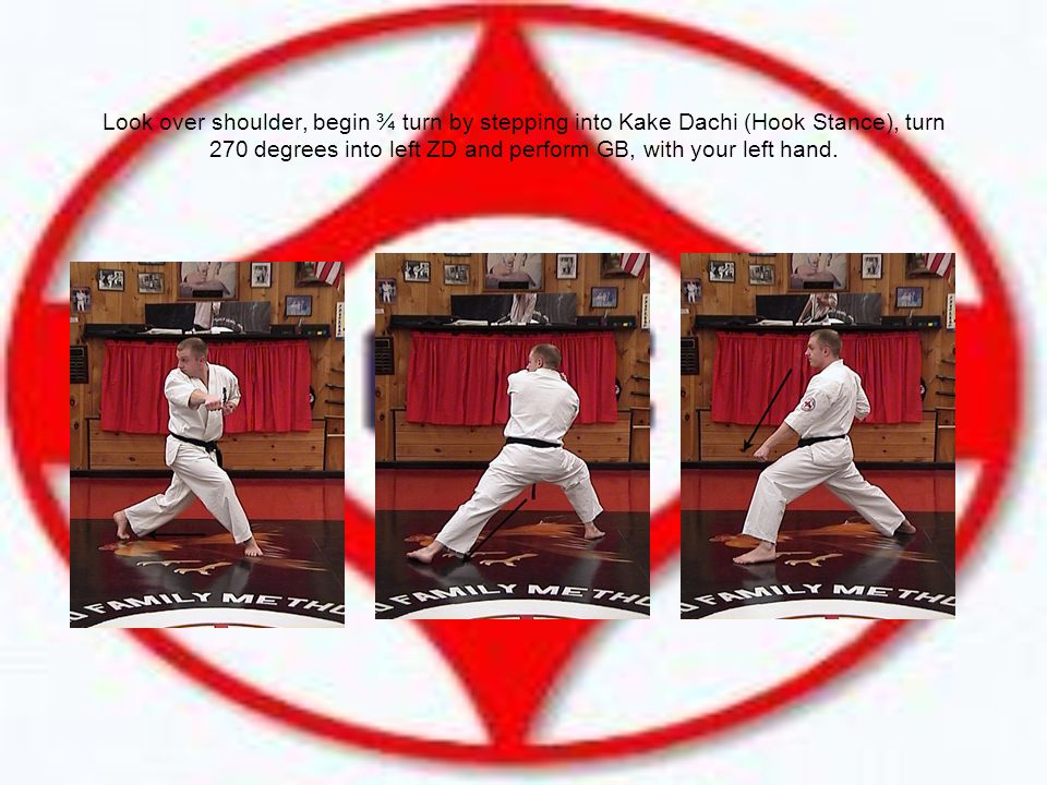 Look over shoulder, begin ¾ turn by stepping into Kake Dachi (Hook Stance), turn 270 degrees into left ZD and perform GB, with your left hand.