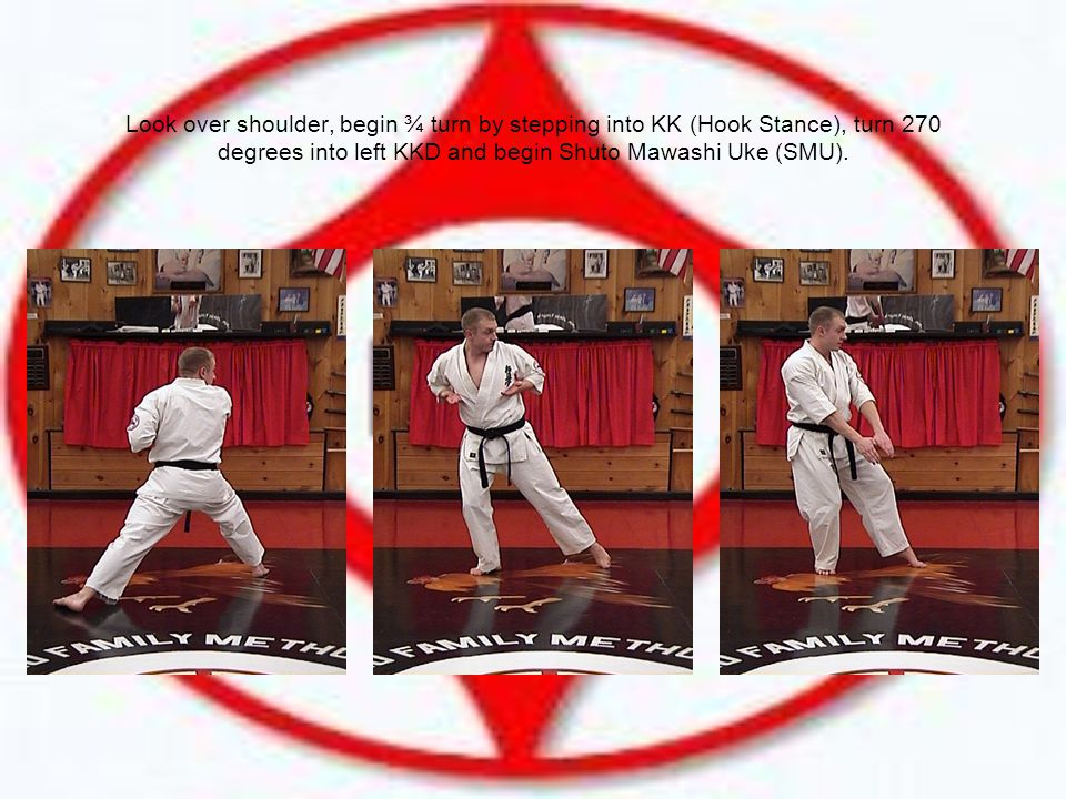 Look over shoulder, begin ¾ turn by stepping into KK (Hook Stance), turn 270 degrees into left KKD and begin Shuto Mawashi Uke (SMU).
