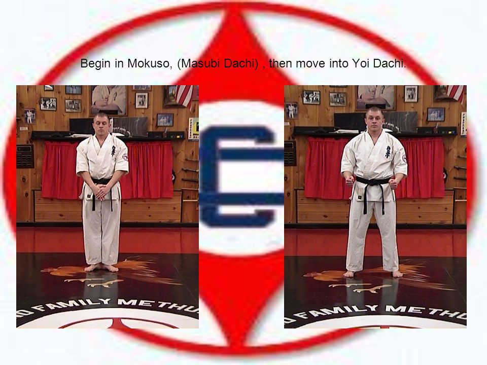 Begin in Mokuso, (Masubi Dachi), then move into Yoi Dachi.