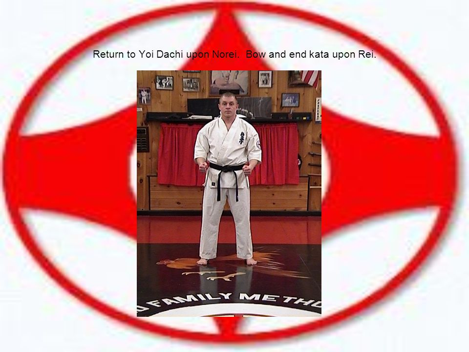 Return to Yoi Dachi upon Norei. Bow and end kata upon Rei.