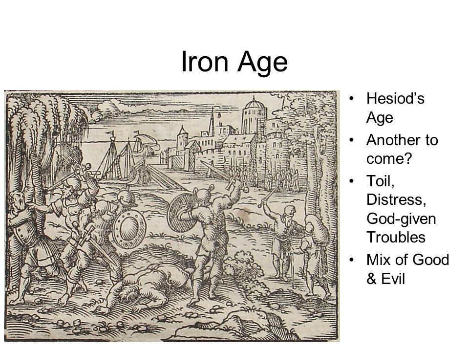 Iron Age Hesiod's Age Another to come Toil, Distress, God-given Troubles Mix of Good & Evil