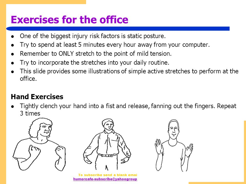 http://www.humorcafe.tk To subscribe send a blank email to humorcafe-subscribe@yahoogroups.com Exercises for the office One of the biggest injury risk factors is static posture.
