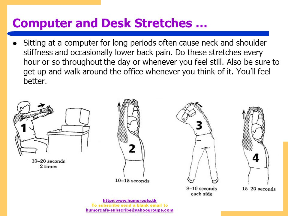 http://www.humorcafe.tk To subscribe send a blank email to humorcafe-subscribe@yahoogroups.com Computer and Desk Stretches … Sitting at a computer for long periods often cause neck and shoulder stiffness and occasionally lower back pain.