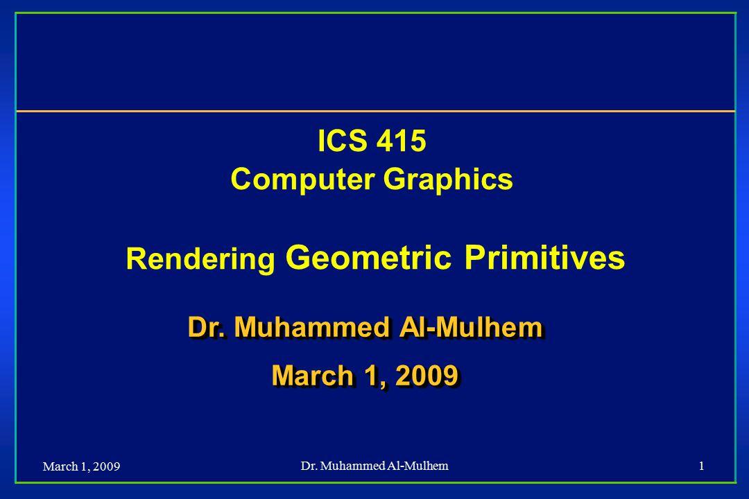 March 1, 2009 Dr. Muhammed Al-Mulhem1 ICS 415 Computer Graphics Rendering Geometric Primitives Dr. Muhammed Al-Mulhem March 1, 2009 Dr. Muhammed Al-Mu