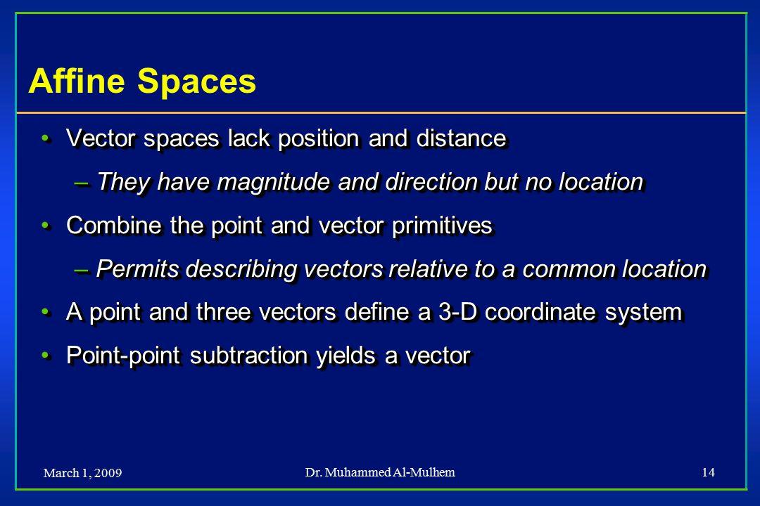 March 1, 2009 Dr. Muhammed Al-Mulhem14 Affine Spaces Vector spaces lack position and distanceVector spaces lack position and distance –They have magni