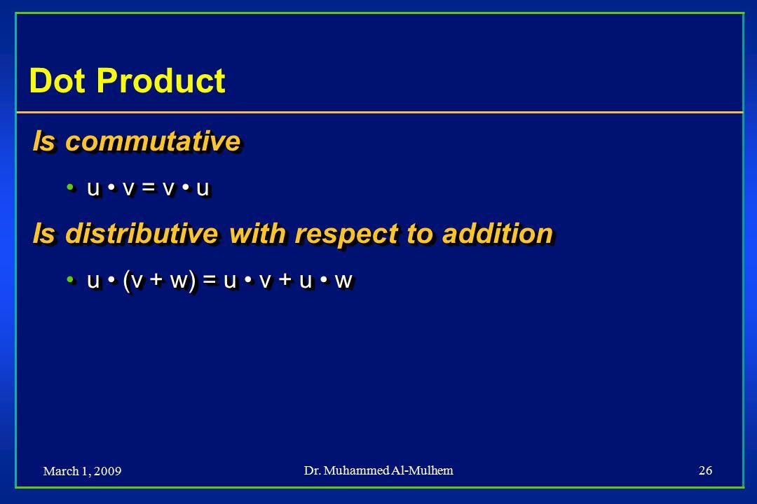 March 1, 2009 Dr. Muhammed Al-Mulhem26 Dot Product Is commutative u v = v uu v = v u Is distributive with respect to addition u (v + w) = u v + u wu (