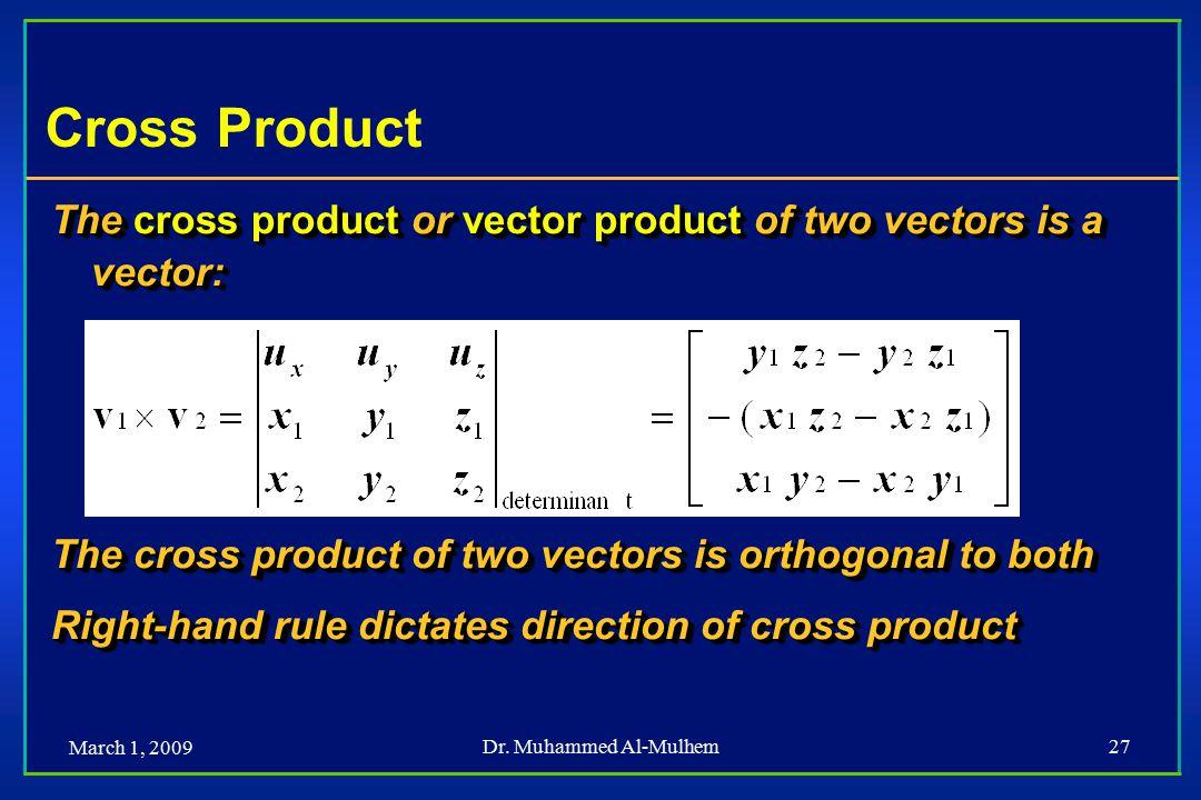 March 1, 2009 Dr. Muhammed Al-Mulhem27 Cross Product The cross product or vector product of two vectors is a vector: The cross product of two vectors