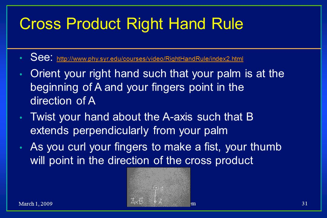 March 1, 2009 Dr. Muhammed Al-Mulhem31 Cross Product Right Hand Rule See: http://www.phy.syr.edu/courses/video/RightHandRule/index2.html http://www.ph