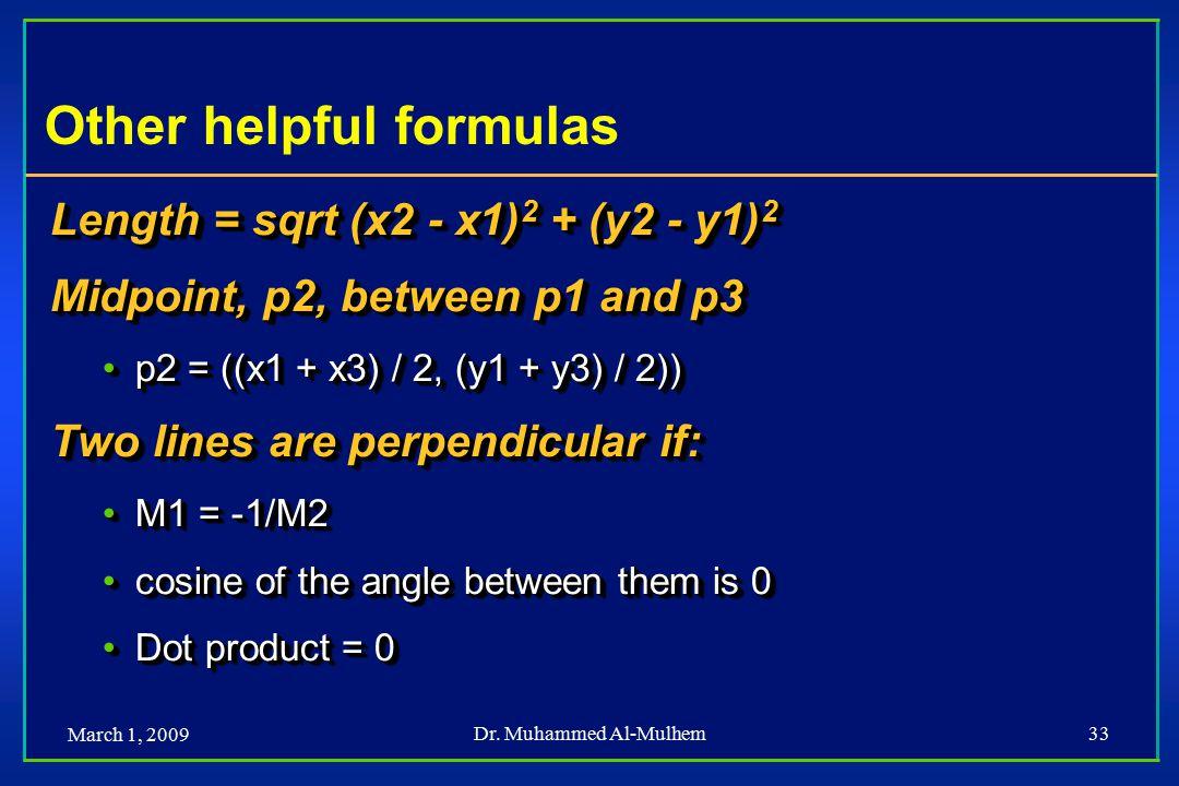 March 1, 2009 Dr. Muhammed Al-Mulhem33 Other helpful formulas Length = sqrt (x2 - x1) 2 + (y2 - y1) 2 Midpoint, p2, between p1 and p3 p2 = ((x1 + x3)