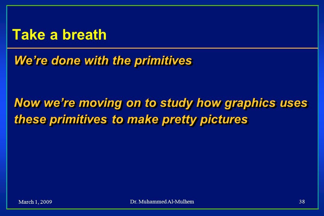 March 1, 2009 Dr. Muhammed Al-Mulhem38 Take a breath We're done with the primitives Now we're moving on to study how graphics uses these primitives to