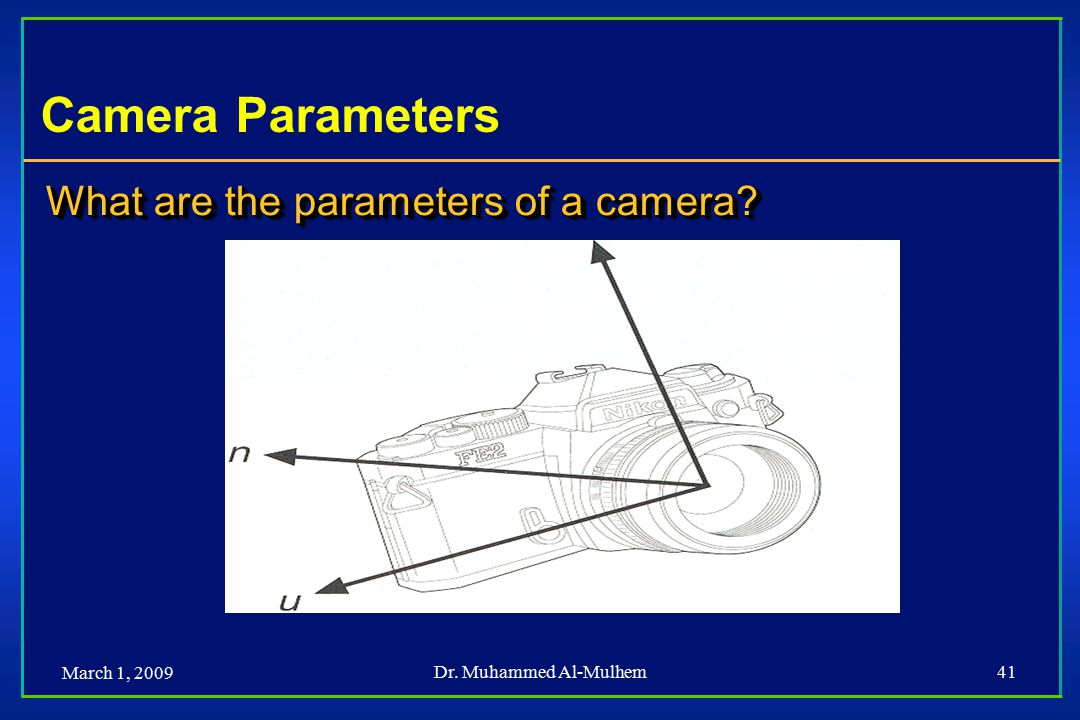 March 1, 2009 Dr. Muhammed Al-Mulhem41 Camera Parameters What are the parameters of a camera?