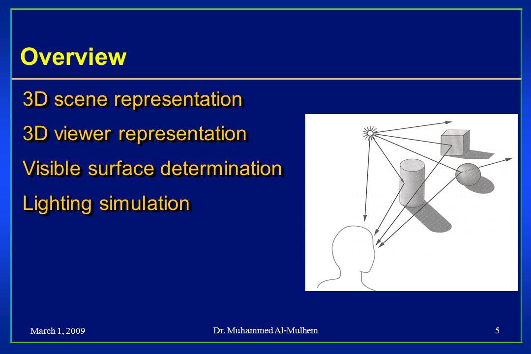 March 1, 2009 Dr. Muhammed Al-Mulhem5 Overview 3D scene representation 3D viewer representation Visible surface determination Lighting simulation 3D s