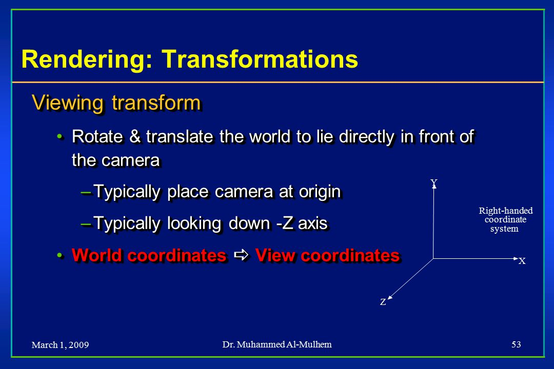 March 1, 2009 Dr. Muhammed Al-Mulhem53 Rendering: Transformations Viewing transform Rotate & translate the world to lie directly in front of the camer