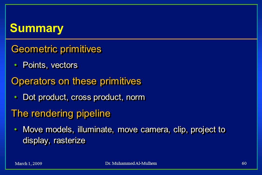 March 1, 2009 Dr. Muhammed Al-Mulhem60 Summary Geometric primitives Points, vectorsPoints, vectors Operators on these primitives Dot product, cross pr