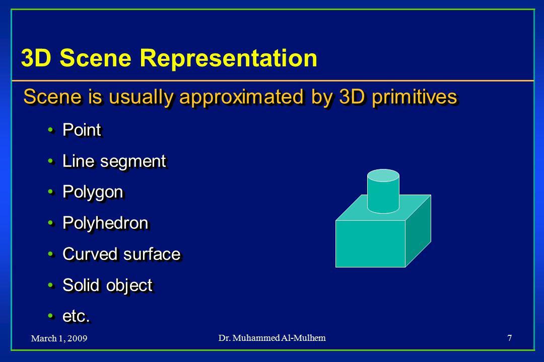 March 1, 2009 Dr. Muhammed Al-Mulhem7 3D Scene Representation Scene is usually approximated by 3D primitives PointPoint Line segmentLine segment Polyg