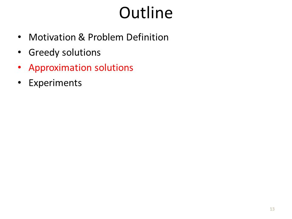 Outline Motivation & Problem Definition Greedy solutions Approximation solutions Experiments 13