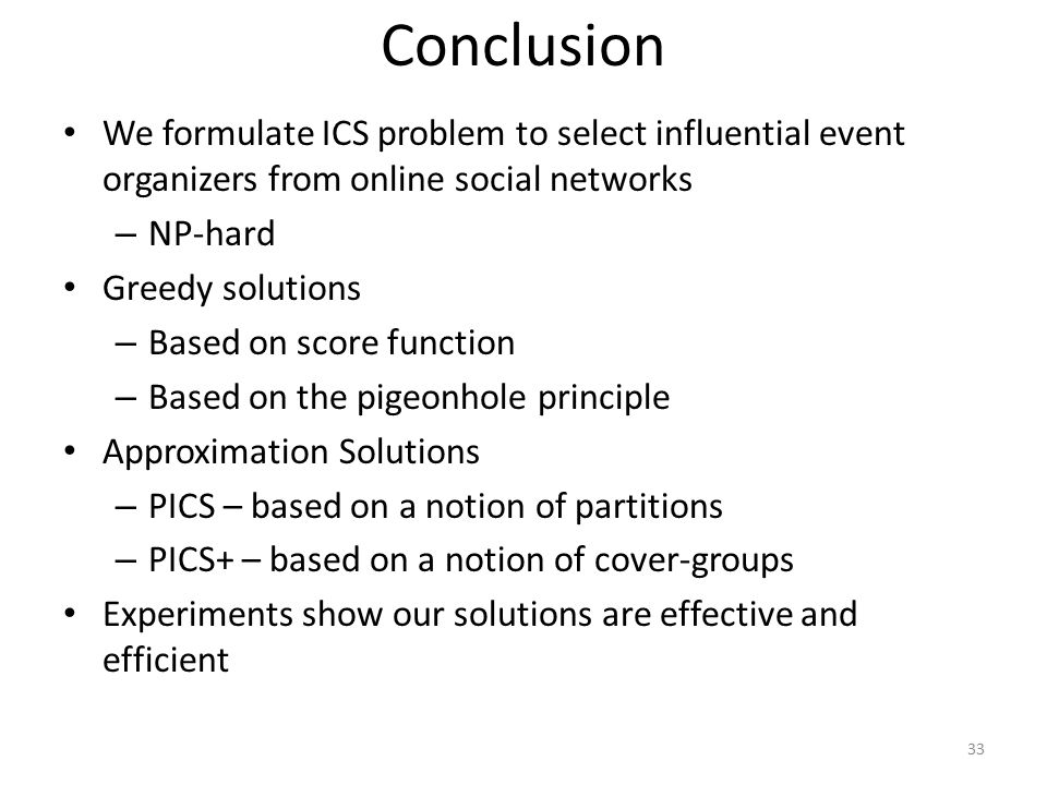 Conclusion We formulate ICS problem to select influential event organizers from online social networks – NP-hard Greedy solutions – Based on score fun