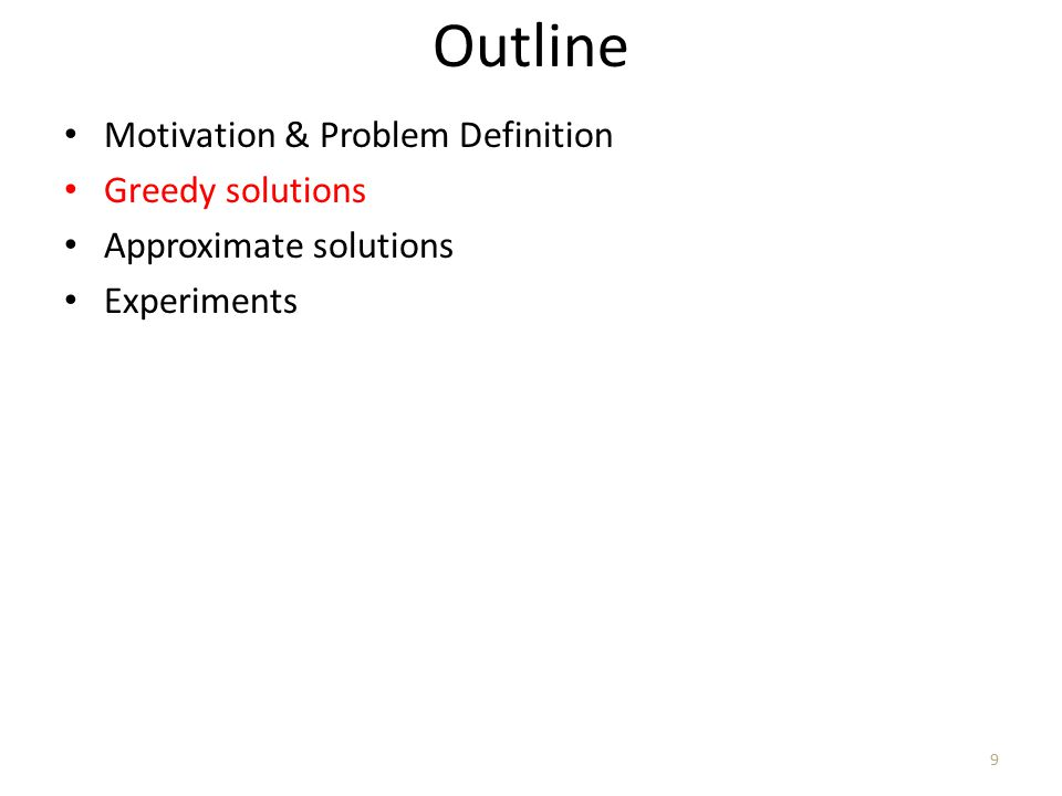 Outline Motivation & Problem Definition Greedy solutions Approximate solutions Experiments 9