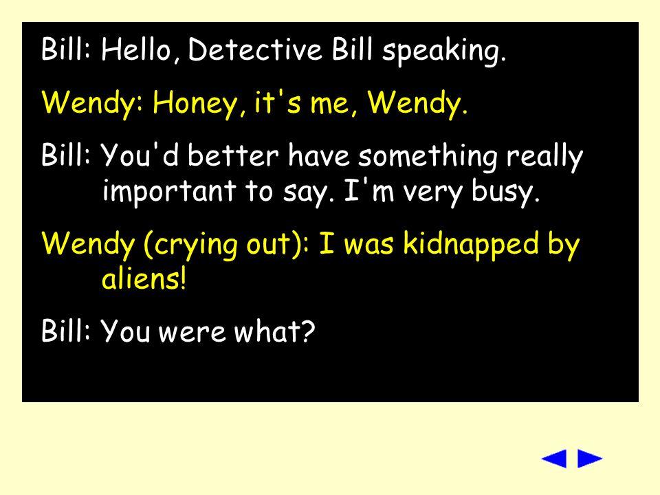 Bill: Hello, Detective Bill speaking.Wendy: Honey, it s me, Wendy.