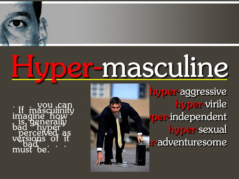 hyper-aggressive hyper-virile hyper-independent hyper-sexual hyper-adventuresome hyper-aggressive hyper-virile hyper-independent hyper-sexual hyper-adventuresome hyper-aggressive hyper-virile hyper-independent hyper-sexual hyper-adventuresome hyper-aggressive hyper-virile hyper-independent hyper-sexual hyper-adventuresome Hyper-masculine If masculinity is generally perceived as bad ......