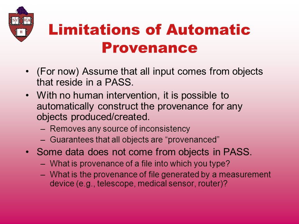 Limitations of Automatic Provenance (For now) Assume that all input comes from objects that reside in a PASS.