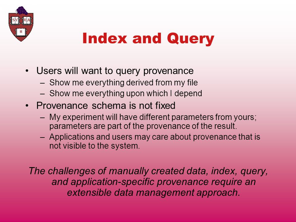 Index and Query Users will want to query provenance –Show me everything derived from my file –Show me everything upon which I depend Provenance schema is not fixed –My experiment will have different parameters from yours; parameters are part of the provenance of the result.