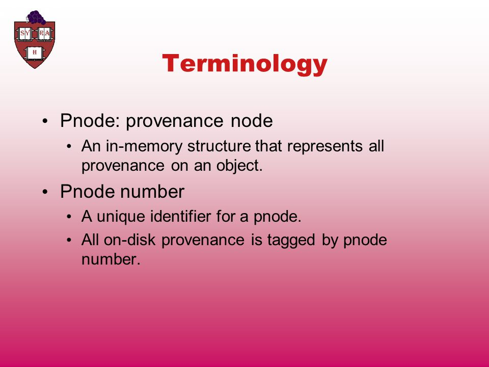 Terminology Pnode: provenance node An in-memory structure that represents all provenance on an object.
