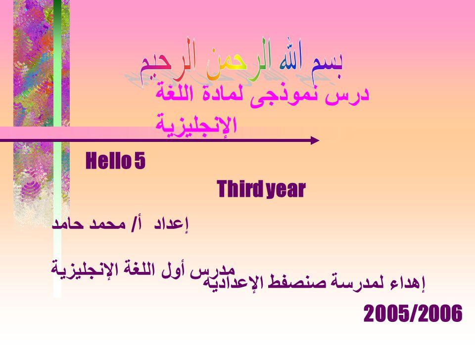 درس نموذجى لمادة اللغة الإنجليزية إعداد أ / محمد حامد مدرس أول اللغة الإنجليزية Hello 5 Third year إهداء لمدرسة صنصفط الإعداديه 2005/2006