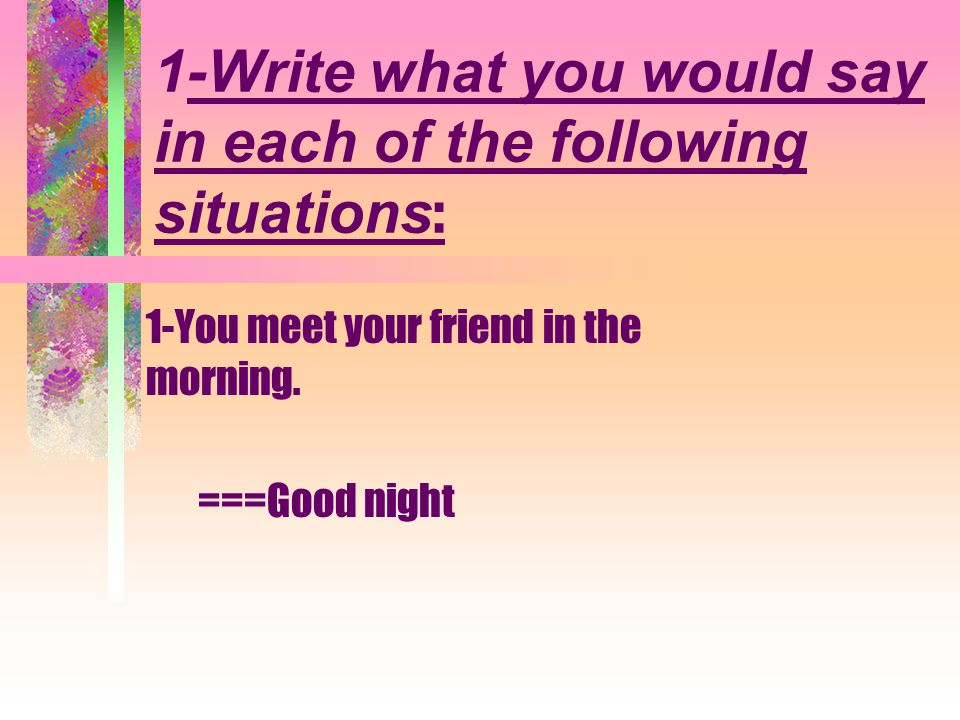 1-Write what you would say in each of the following situations : 1-You meet your friend in the morning.