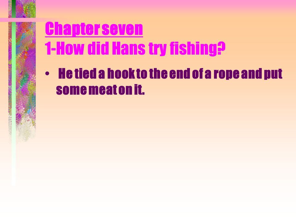 8- How would Hans make the raft He cut down some trees and tied them together.