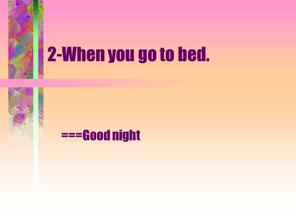 2-When you go to bed. ===Good night