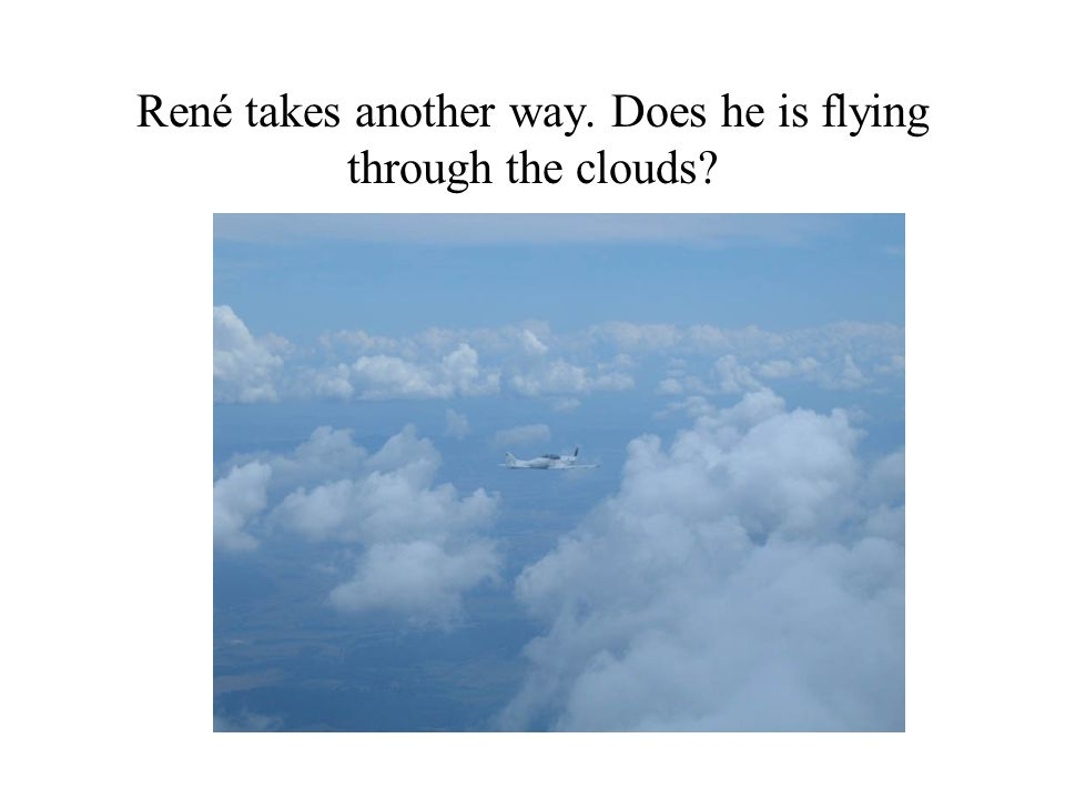 René takes another way. Does he is flying through the clouds?