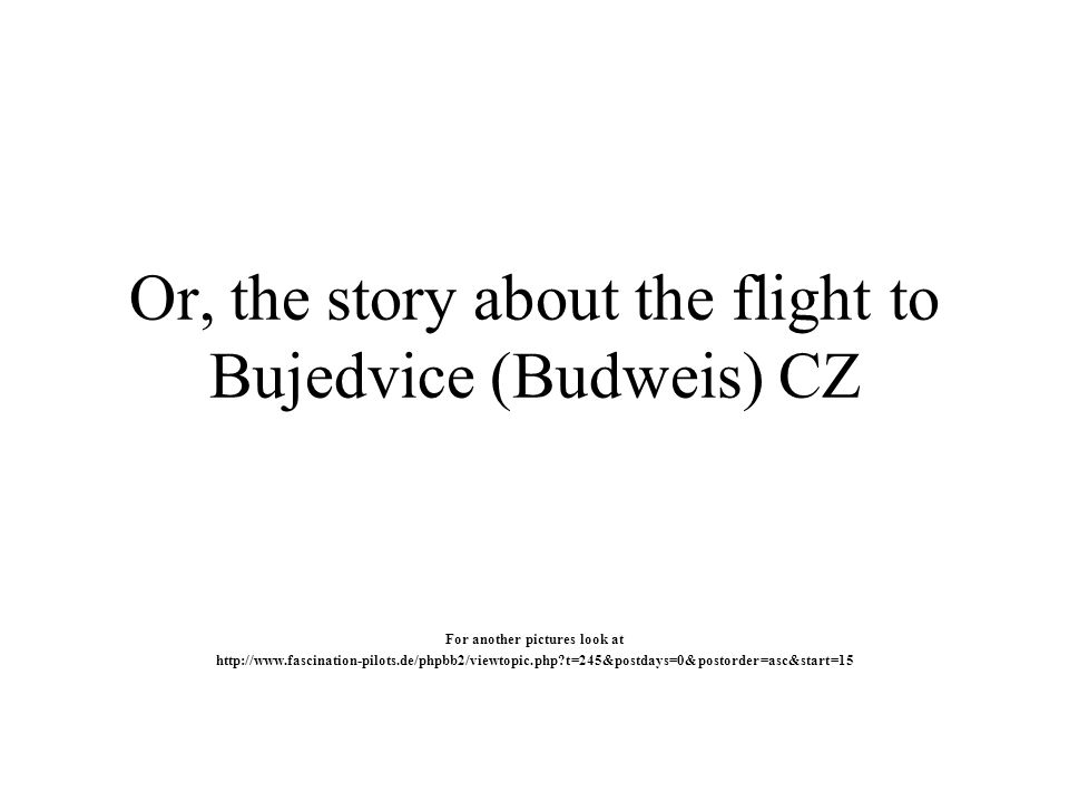 Or, the story about the flight to Bujedvice (Budweis) CZ For another pictures look at http://www.fascination-pilots.de/phpbb2/viewtopic.php t=245&postdays=0&postorder=asc&start=15
