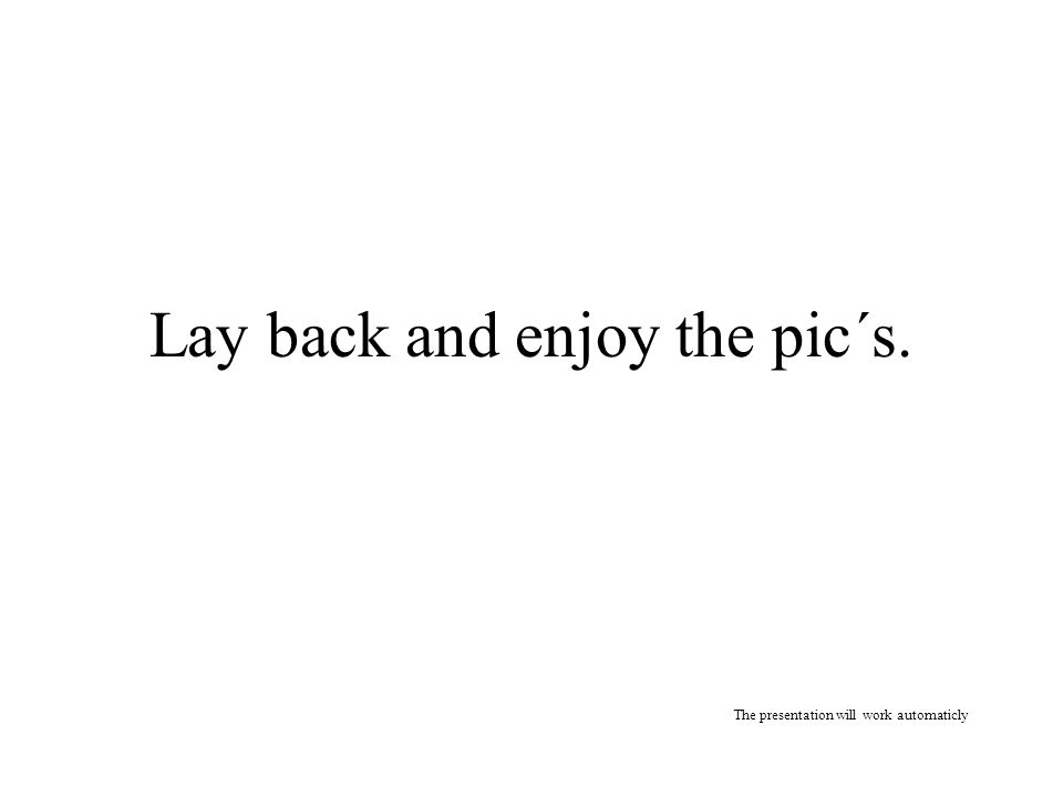Lay back and enjoy the pic´s. The presentation will work automaticly