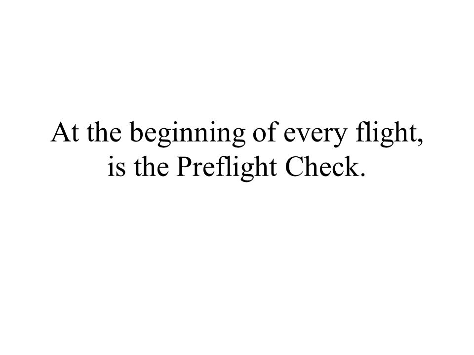 At the beginning of every flight, is the Preflight Check.